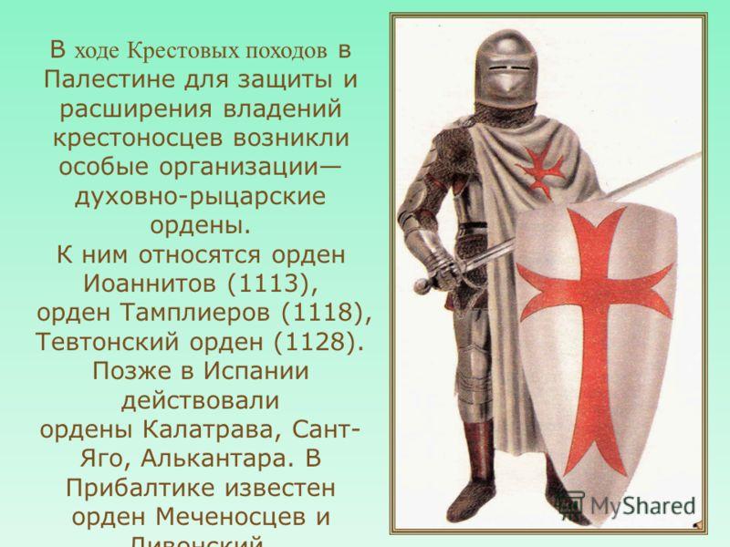 В ходе Крестовых походов в Палестине для защиты и расширения владений крестоносцев возникли особые организации духовно-рыцарские ордены. К ним относятся орден Иоаннитов (1113), орден Тамплиеров (1118), Тевтонский орден (1128). Позже в Испании действо