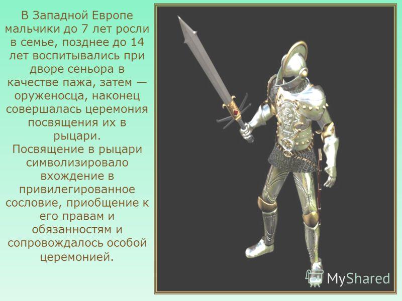 В Западной Европе мальчики до 7 лет росли в семье, позднее до 14 лет воспитывались при дворе сеньора в качестве пажа, затем оруженосца, наконец совершалась церемония посвящения их в рыцари. Посвящение в рыцари символизировало вхождение в привилегиров