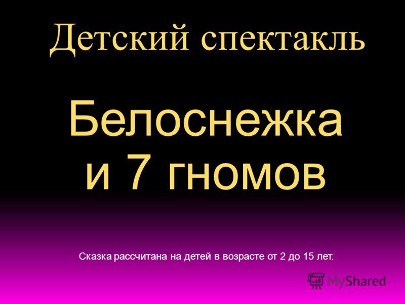 Детский спектакль Белоснежка и 7 гномов Сказка рассчитана на детей в возрасте от 2 до 15 лет.