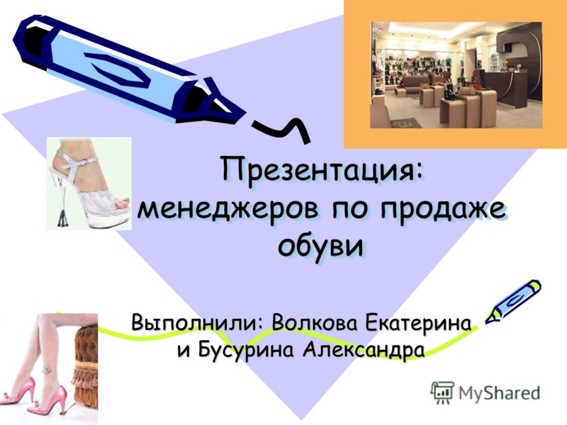 Презентация: менеджеров по продаже обуви Выполнили: Волкова Екатерина и Бусурина Александра