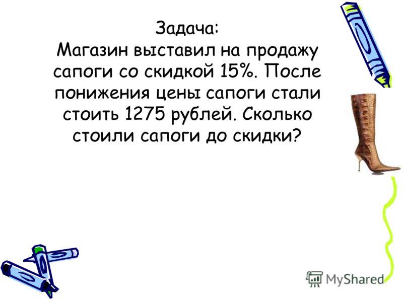 Задача: Магазин выставил на продажу сапоги со скидкой 15%. После понижения цены сапоги стали стоить 1275 рублей. Сколько стоили сапоги до скидки?