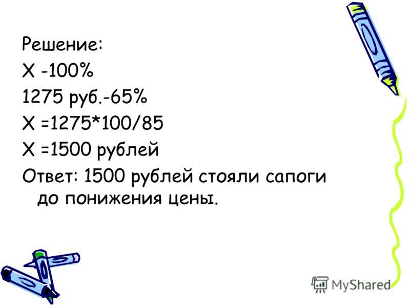 Решение: X -100% 1275 руб.-65% X =1275*100/85 X =1500 рублей Ответ: 1500 рублей стояли сапоги до понижения цены.