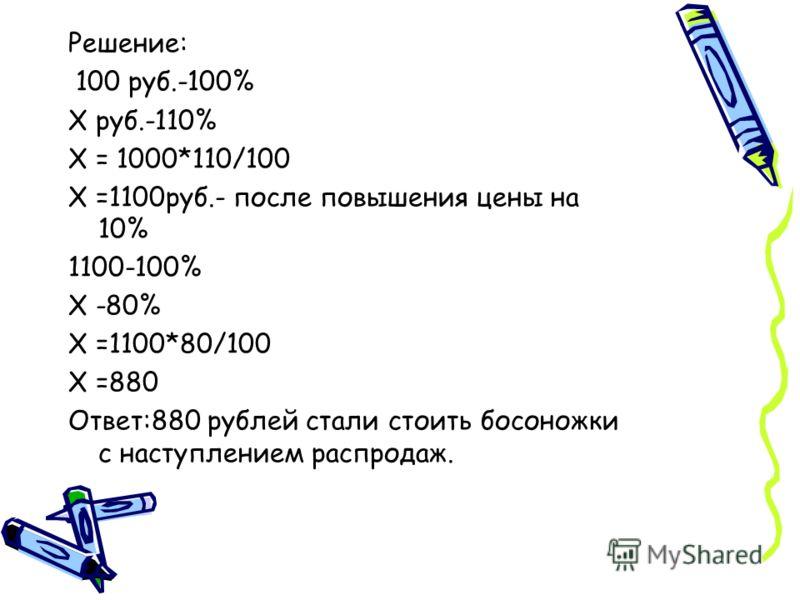 Решение: 100 руб.-100% X руб.-110% X = 1000*110/100 X =1100руб.- после повышения цены на 10% 1100-100% X -80% X =1100*80/100 X =880 Ответ:880 рублей стали стоить босоножки с наступлением распродаж.