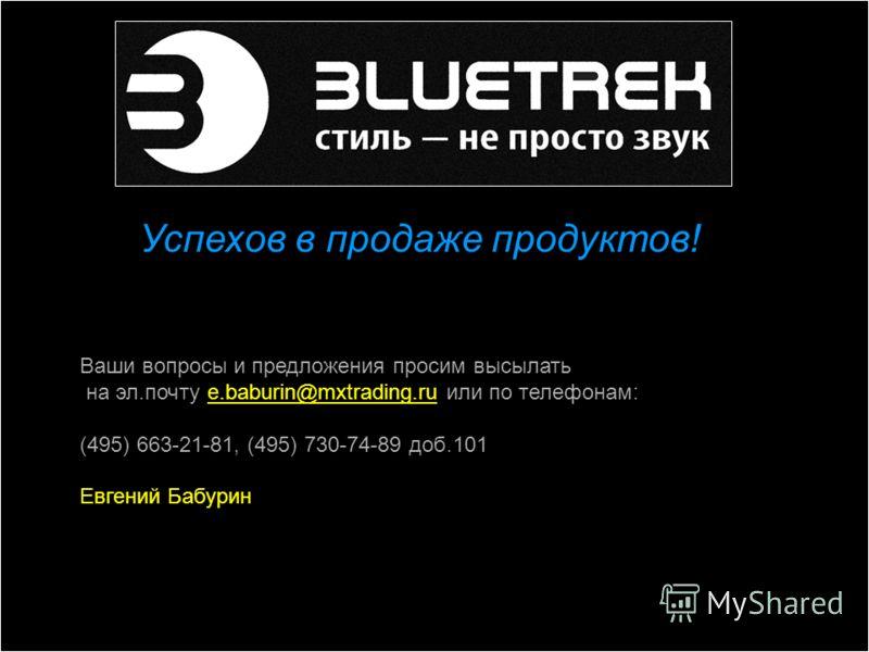 Успехов в продаже продуктов! Ваши вопросы и предложения просим высылать на эл.почту e.baburin@mxtrading.ru или по телефонам: (495) 663-21-81, (495) 730-74-89 доб.101 Евгений Бабурин