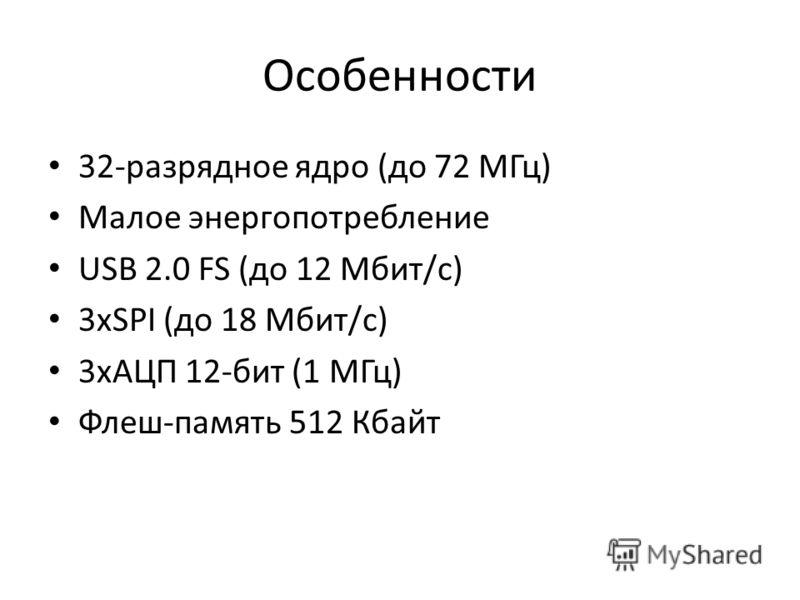 Особенности 32-разрядное ядро (до 72 МГц) Малое энергопотребление USB 2.0 FS (до 12 Мбит/с) 3xSPI (до 18 Мбит/с) 3xАЦП 12-бит (1 МГц) Флеш-память 512 Кбайт
