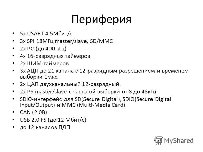 Периферия 5x USART 4,5Мбит/с 3x SPI 18МГц master/slave, SD/MMC 2x I 2 C (до 400 кГц) 4x 16-разрядных таймеров 2x ШИМ-таймеров 3x АЦП до 21 канала с 12-разрядным разрешением и временем выборки 1мкс. 2x ЦАП двухканальный 12-разрядный. 2x I 2 S master/s