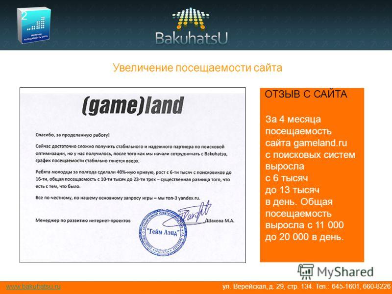www.bakuhatsu.ru За 4 месяца посещаемость сайта gameland.ru с поисковых систем выросла с 6 тысяч до 13 тысяч в день. Общая посещаемость выросла с 11 000 до 20 000 в день. ул. Верейская, д. 29, стр. 134. Тел.: 645-1601, 660-8226 Увеличение посещаемост