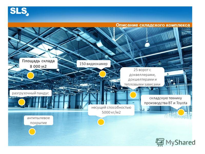 SLS Описание складского комплекса Площадь склада 8 000 м2 антипылевое покрытие несущей способностью 5000 кг/м2 разгрузочный пандус 25 ворот c доквеллерами, докшелтерами и тепловыми завесами складскую технику производства BT и Toyota 150 видеокамер