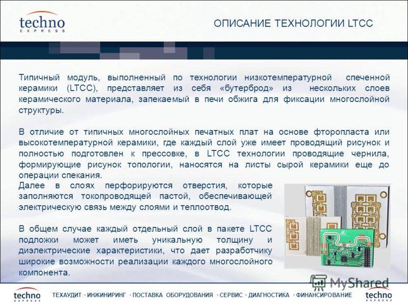ТЕХАУДИТ · ИНЖИНИРИНГ · ПОСТАВКА ОБОРУДОВАНИЯ · СЕРВИС · ДИАГНОСТИКА · ФИНАНСИРОВАНИЕ ОПИСАНИЕ ТЕХНОЛОГИИ LTCC Типичный модуль, выполненный по технологии низкотемпературной спеченной керамики (LTCC), представляет из себя «бутерброд» из нескольких сло