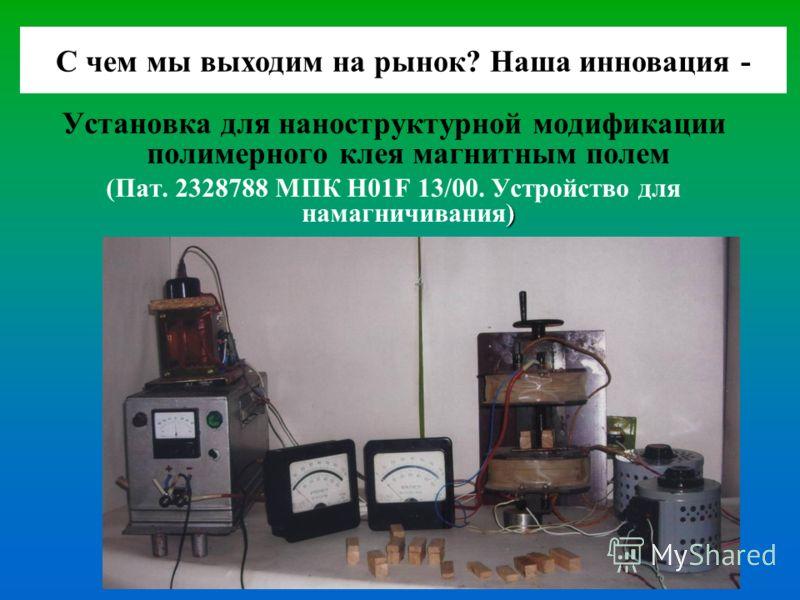 Установка для наноструктурной модификации полимерного клея магнитным полем ) (Пат. 2328788 МПК Н01F 13/00. Устройство для намагничивания) С чем мы выходим на рынок? Наша инновация -