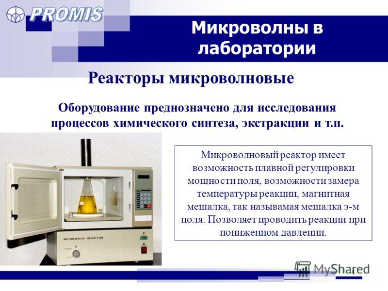 4 Микроволны в лаборатории Реакторы микроволновые Оборудование преднозначено для исследования процессов химического синтеза, экстракции и т.п. Микроволновый реактор имеет возможность плавной регулировки мощности поля, возможности замера температуры р