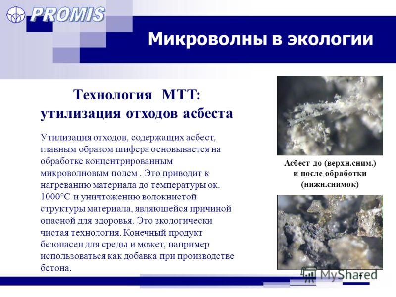 7 Микроволны в экологии Технология MTT: утилизация отходов асбеста Асбест до (верхн.сним.) и после обработки (нижн.снимок) Утилизация отходов, содержащих асбест, главным образом шифера основывается на обработке концентрированным микроволновым полем.