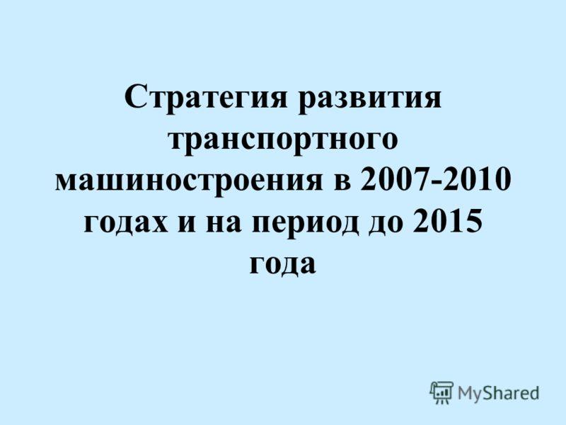 Стратегия развития транспортного машиностроения в 2007-2010 годах и на период до 2015 года