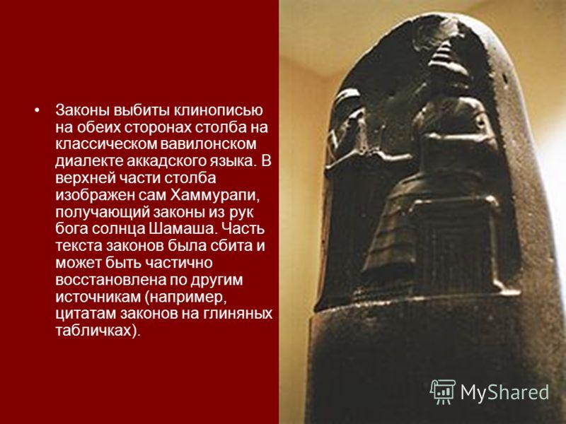 Законы выбиты клинописью на обеих сторонах столба на классическом вавилонском диалекте аккадского языка. В верхней части столба изображен сам Хаммурапи, получающий законы из рук бога солнца Шамаша. Часть текста законов была сбита и может быть частичн