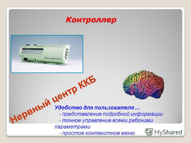 Нервный центр ККБ Удобство для пользователя... - представление подробной информации - точное управление всеми рабочими параметрами - простое контекстное меню Контроллер
