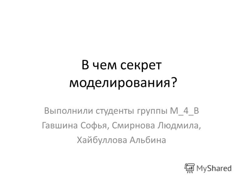 В чем секрет моделирования? Выполнили студенты группы М_4_В Гавшина Софья, Смирнова Людмила, Хайбуллова Альбина