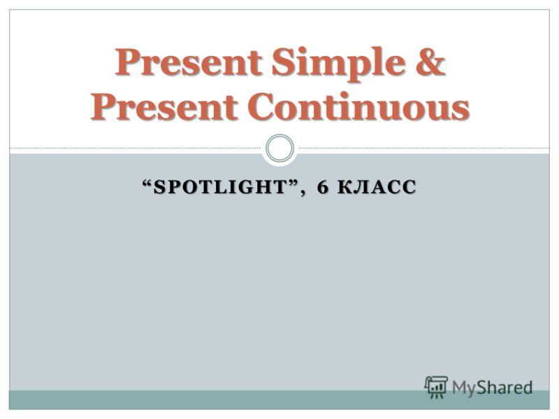 SPOTLIGHT, 6 КЛАСС Present Simple & Present Continuous