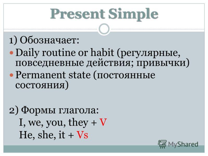 Present Simple 1) Обозначает: Daily routine or habit (регулярные, повседневные действия; привычки) Permanent state (постоянные состояния) 2) Формы глагола: I, we, you, they + V He, she, it + Vs