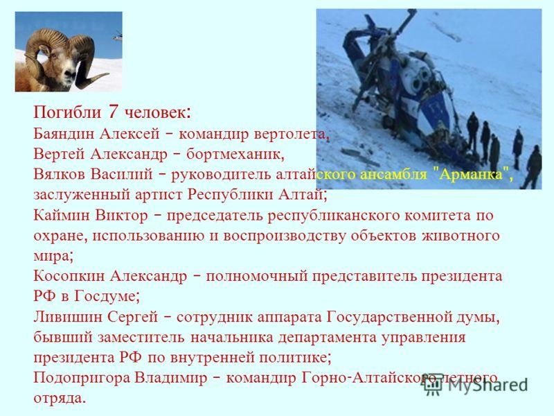 Погибли 7 человек : Баяндин Алексей – командир вертолета, Вертей Александр – бортмеханик, Вялков Василий – руководитель алтайского ансамбля