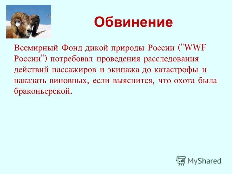 Обвинение Всемирный Фонд дикой природы России (WWF России ) потребовал проведения расследования действий пассажиров и экипажа до катастрофы и наказать виновных, если выяснится, что охота была браконьерской.
