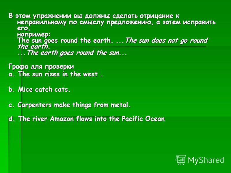 В этом упражнении вы должны сделать отрицание к неправильному по смыслу предложению, а затем исправить его, например: The sun goes round the earth....The sun does not go round the earth....The earth goes round the sun... Графа для проверки a. The sun