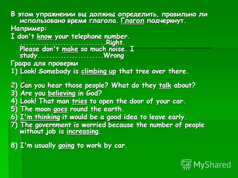 В этом упражнении вы должны определить, правильно ли использовано время глагола. Глагол подчеркнут. Например: I don't know your telephone number...............................Right. Please don't make so much noise. I study.......................Wrong