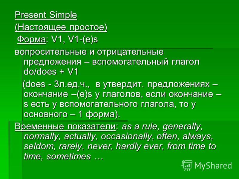 Present Simple (Настоящее простое) Форма: V1, V1-(e)s Форма: V1, V1-(e)s вопросительные и отрицательные предложения – вспомогательный глагол do/does + V1 (does - 3л.ед.ч., в утвердит. предложениях – окончание –(е)s у глаголов, если окончание – s есть