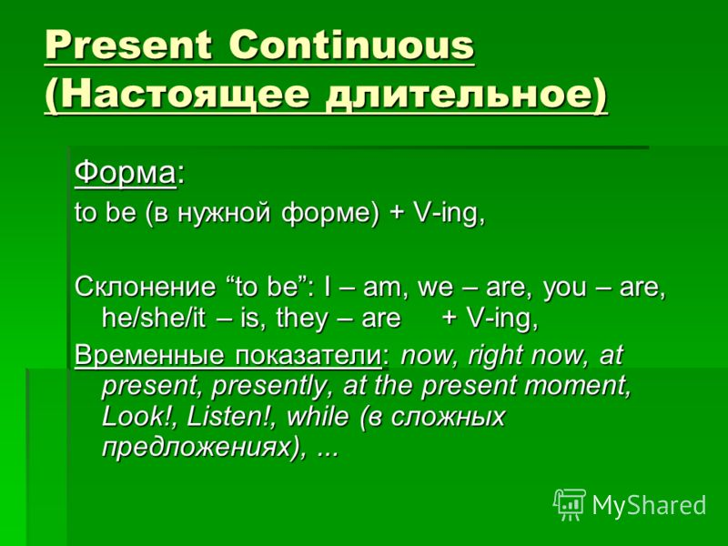 Present Continuous (Настоящее длительное) Форма: to be (в нужной форме) + V-ing, Склонение to be: I – am, we – are, you – are, he/she/it – is, they – are + V-ing, Временные показатели: now, right now, at present, presently, at the present moment, Loo