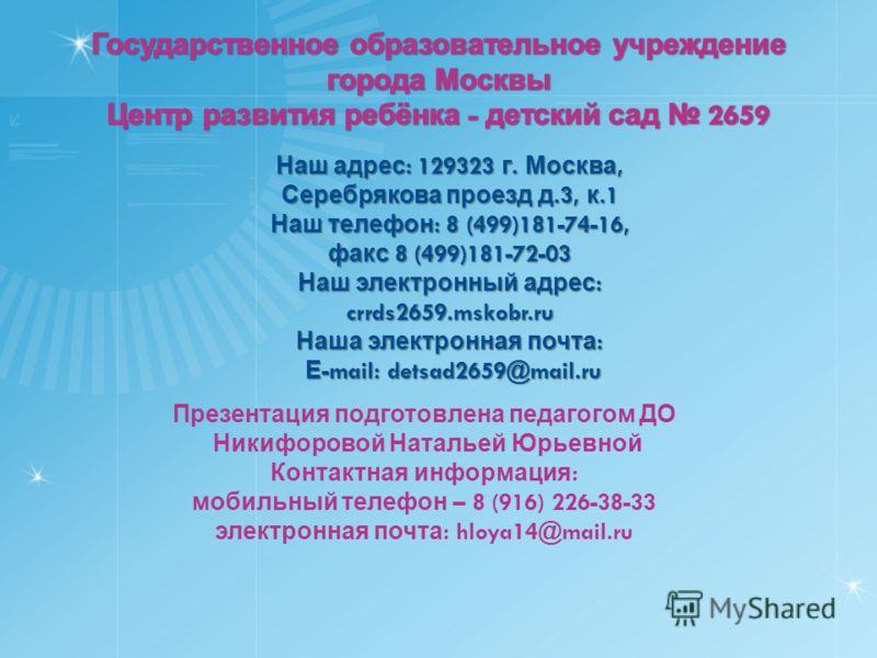 Наш адрес : 129323 г. Москва, Серебрякова проезд д.3, к.1 Наш телефон : 8 (499)181-74-16, факс 8 (499)181-72-03 Наш электронный адрес : crrds2659.mskobr.ru Наша электронная почта : Е -mail: detsad2659@mail.ru Е -mail: detsad2659@mail.ru Презентация п