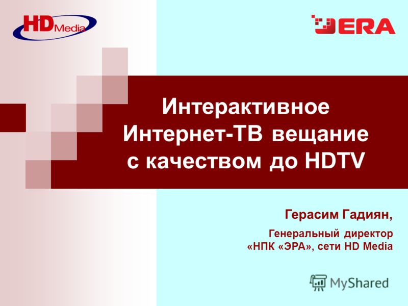 Герасим Гадиян, Генеральный директор «НПК «ЭРА», сети HD Media Интерактивное Интернет-ТВ вещание с качеством до HDTV