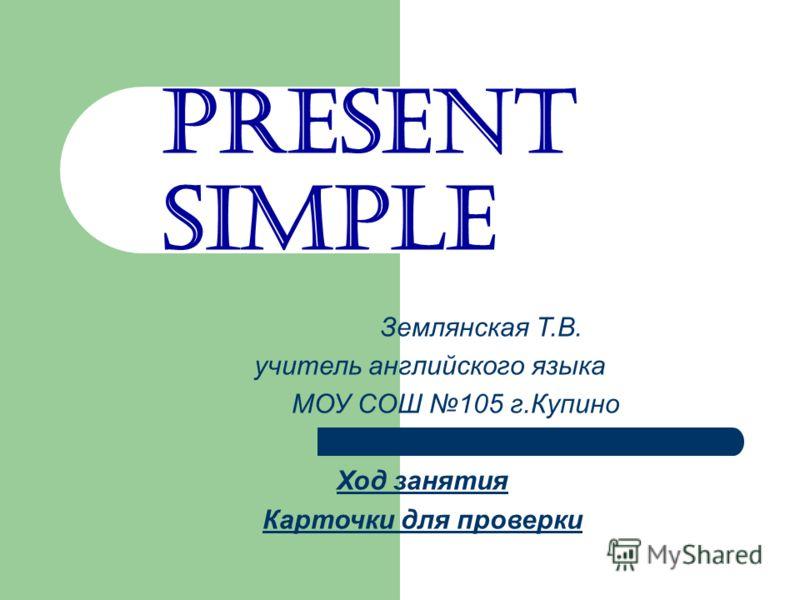 Present Simple Землянская Т.В. учитель английского языка МОУ СОШ 105 г.Купино Ход занятия Карточки для проверки