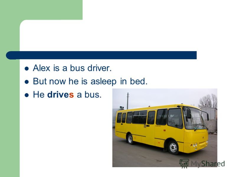 Alex is a bus driver. But now he is asleep in bed. He drives a bus.
