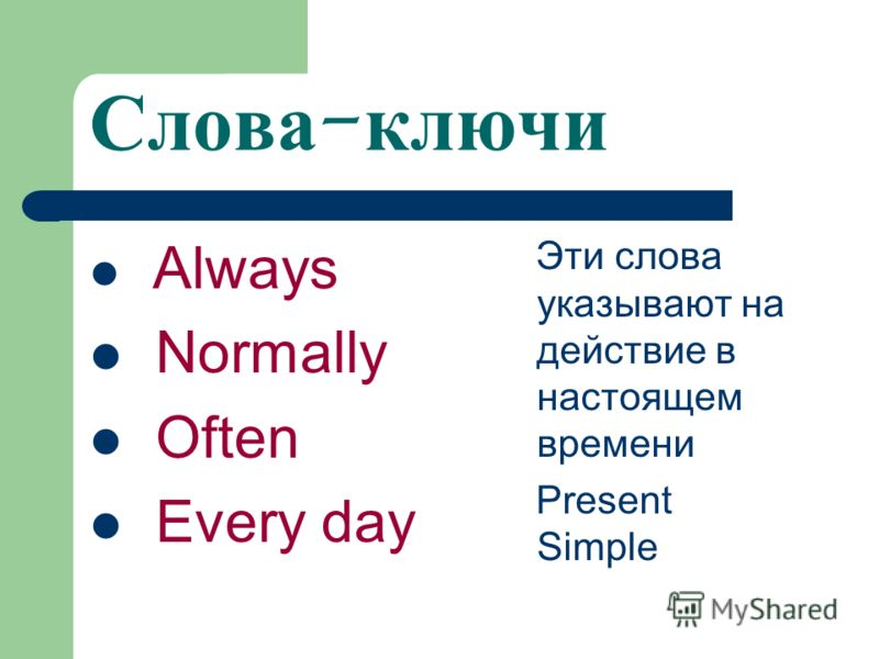 Слова - ключи Always Normally Often Every day Эти слова указывают на действие в настоящем времени Present Simple