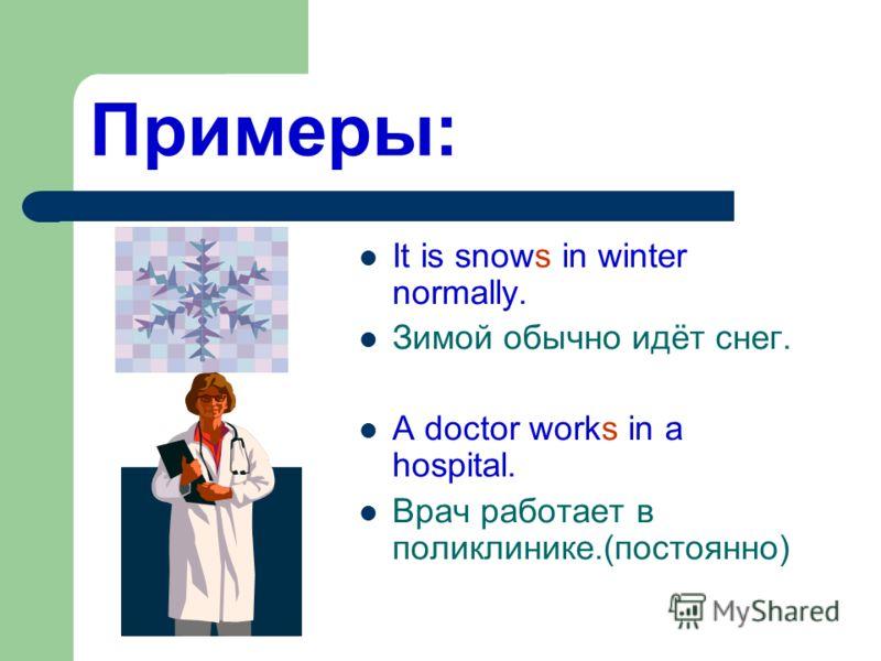 Примеры: It is snows in winter normally. Зимой обычно идёт снег. A doctor works in a hospital. Врач работает в поликлинике.(постоянно)