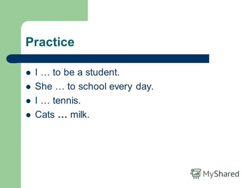 Practice I … to be a student. She … to school every day. I … tennis. Cats … milk.