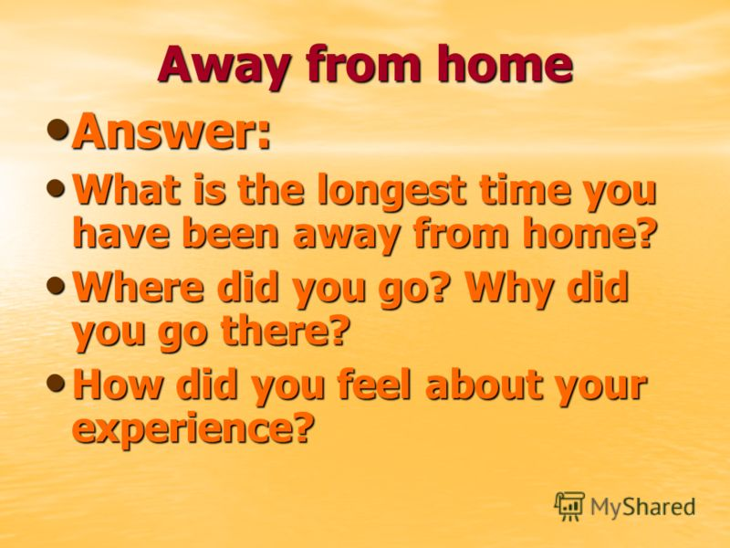 Away from home Answer: Answer: What is the longest time you have been away from home? What is the longest time you have been away from home? Where did you go? Why did you go there? Where did you go? Why did you go there? How did you feel about your e