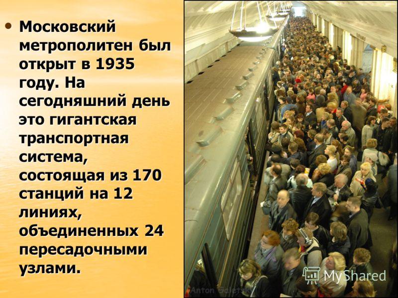 Московский метрополитен был открыт в 1935 году. На сегодняшний день это гигантская транспортная система, состоящая из 170 станций на 12 линиях, объединенных 24 пересадочными узлами. Московский метрополитен был открыт в 1935 году. На сегодняшний день