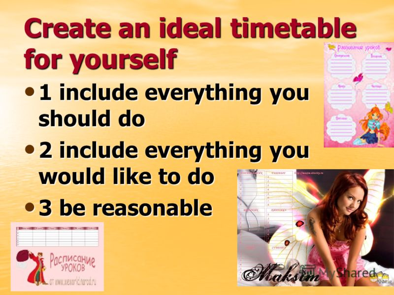 Create an ideal timetable for yourself 1 include everything you should do 1 include everything you should do 2 include everything you would like to do 2 include everything you would like to do 3 be reasonable 3 be reasonable