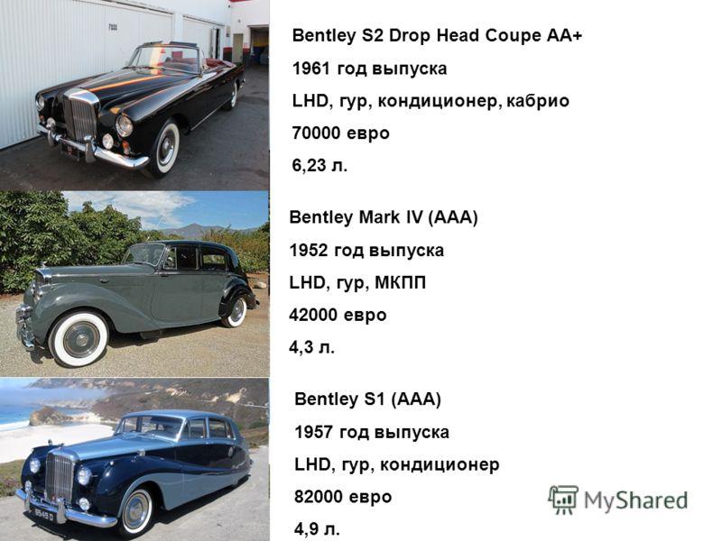 Bentley S2 Drop Head Coupe АА+ 1961 год выпуска LHD, гур, кондиционер, кабрио 70000 евро 6,23 л. Bentley Mark IV (ААА) 1952 год выпуска LHD, гур, МКПП 42000 евро 4,3 л. Bentley S1 (ААА) 1957 год выпуска LHD, гур, кондиционер 82000 евро 4,9 л.