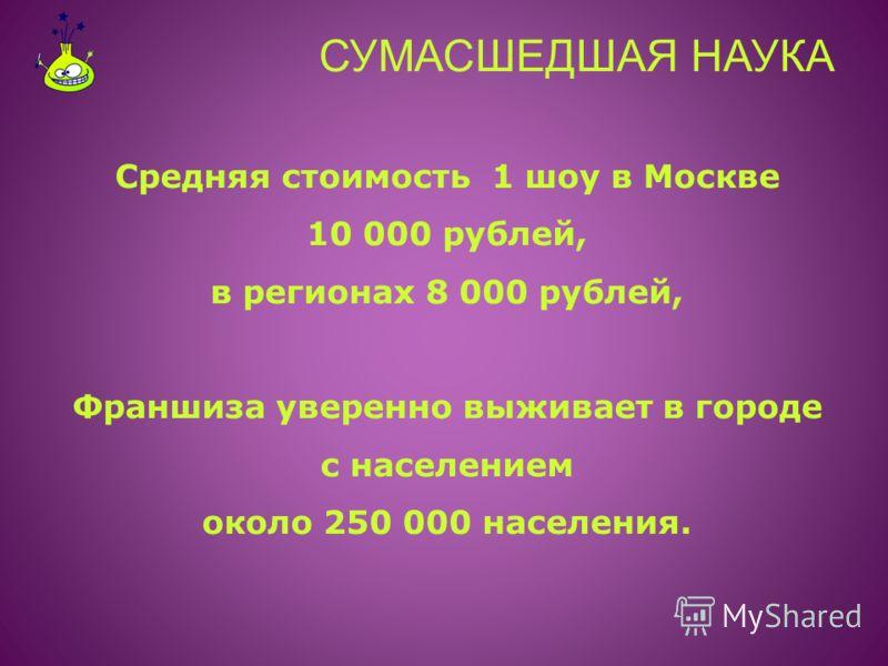 СУМАСШЕДШАЯ НАУКА Средняя стоимость 1 шоу в Москве 10 000 рублей, в регионах 8 000 рублей, Франшиза уверенно выживает в городе с населением около 250 000 населения.