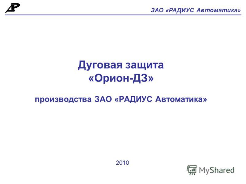 Дуговая защита «Орион-ДЗ» производства ЗАО «РАДИУС Автоматика» ЗАО «РАДИУС Автоматика» 2010