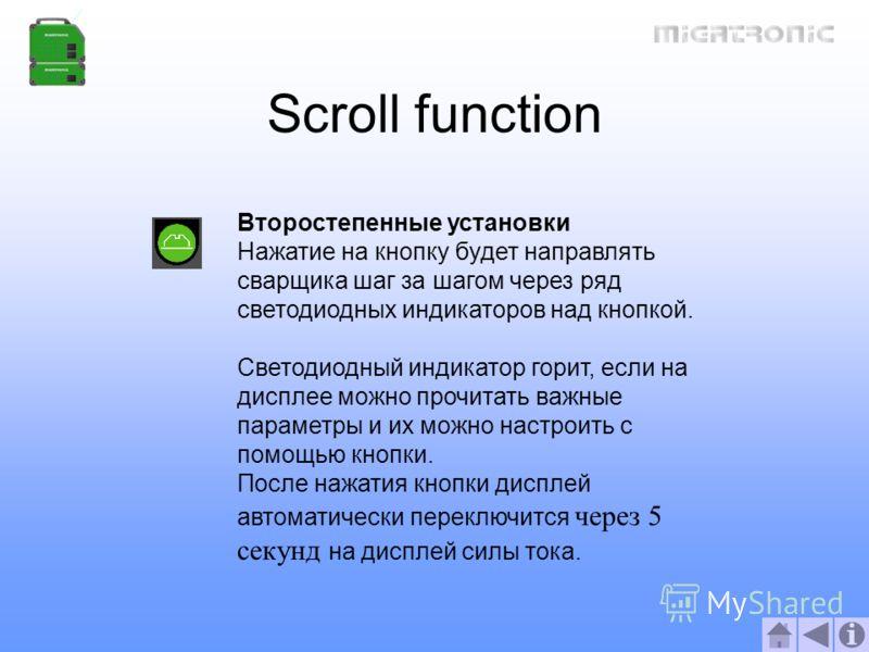 Scroll function Второстепенные установки Нажатие на кнопку будет направлять сварщика шаг за шагом через ряд светодиодных индикаторов над кнопкой. Светодиодный индикатор горит, если на дисплее можно прочитать важные параметры и их можно настроить с по