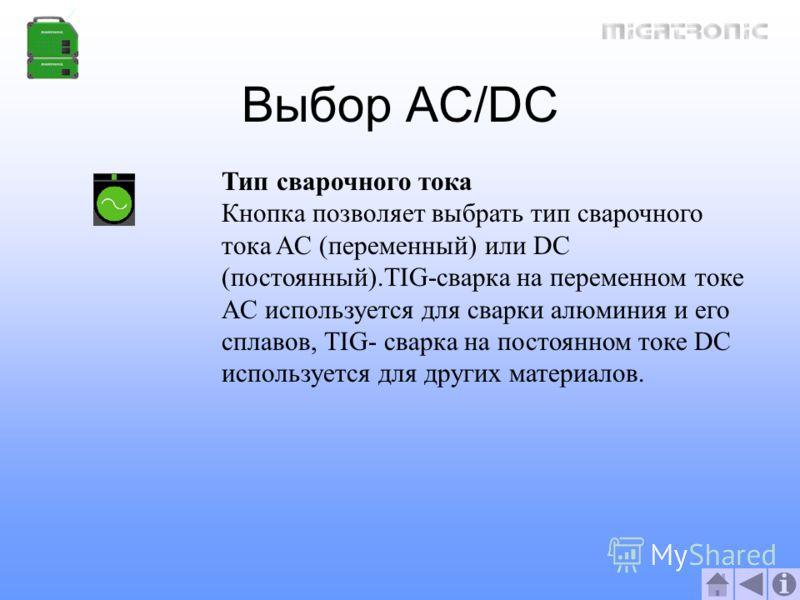 Выбор AC/DC Тип сварочного тока Кнопка позволяет выбрать тип сварочного тока AC (переменный) или DC (постоянный).TIG-сварка на переменном токе AC используется для сварки алюминия и его сплавов, TIG- сварка на постоянном токе DC используется для други