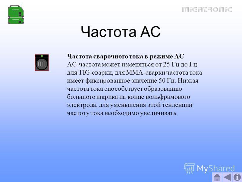 Частота AC Частота сварочного тока в режиме AC AC-частота может изменяться от 25 Гц до Гц для TIG-сварки, для MMA-сварки частота тока имеет фиксированное значение 50 Гц. Низкая частота тока способствует образованию большого шарика на конце вольфрамов