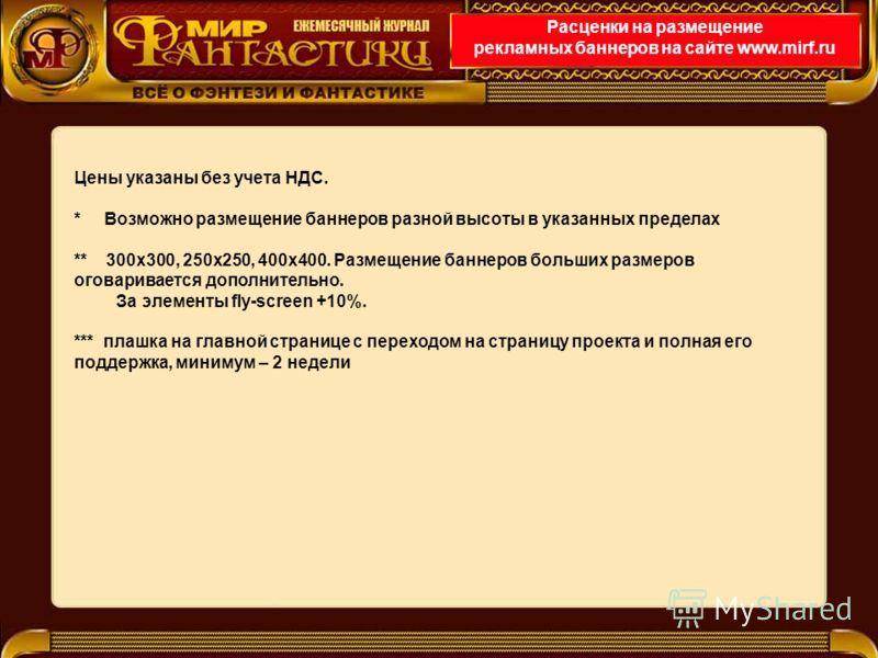 Расценки на размещение рекламных баннеров на сайте www.mirf.ru Цены указаны без учета НДС. * Возможно размещение баннеров разной высоты в указанных пределах ** 300х300, 250х250, 400х400. Размещение баннеров больших размеров оговаривается дополнительн