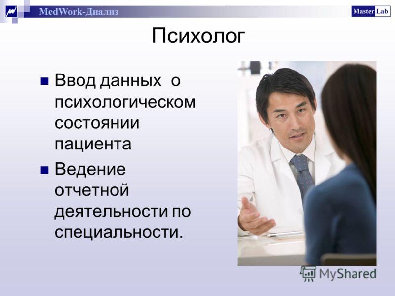 Психолог Ввод данных о психологическом состоянии пациента Ведение отчетной деятельности по специальности.