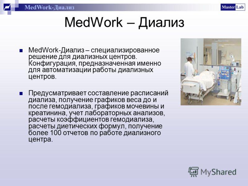 MedWork – Диализ MedWork-Диализ – специализированное решение для диализных центров. Конфигурация, предназначенная именно для автоматизации работы диализных центров. Предусматривает составление расписаний диализа, получение графиков веса до и после ге