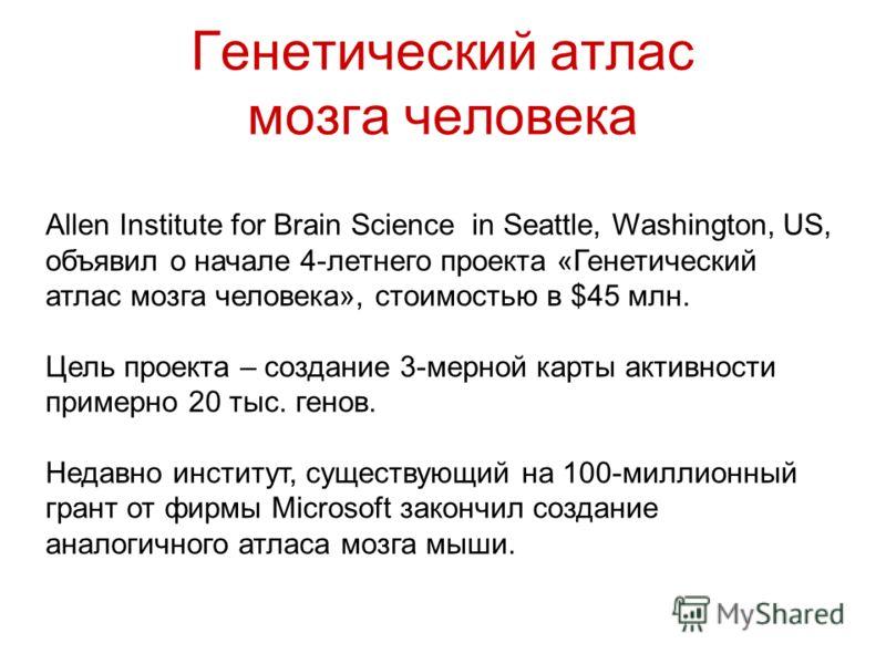 Генетический атлас мозга человека Allen Institute for Brain Science in Seattle, Washington, US, объявил о начале 4-летнего проекта «Генетический атлас мозга человека», стоимостью в $45 млн. Цель проекта – создание 3-мерной карты активности примерно 2