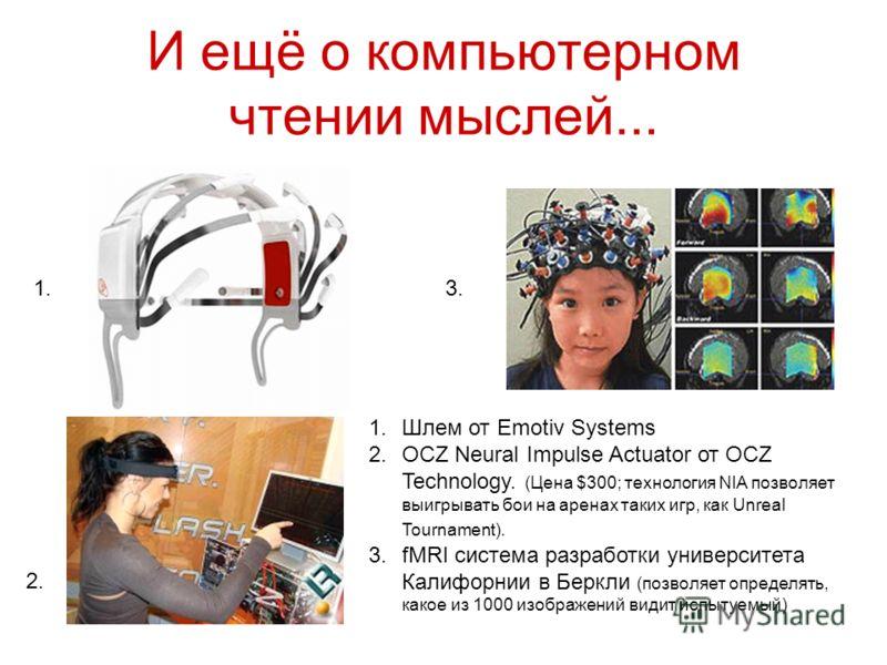 И ещё о компьютерном чтении мыслей... 1.Шлем от Emotiv Systems 2.OCZ Neural Impulse Actuator от OCZ Technology. (Цена $300; технология NIA позволяет выигрывать бои на аренах таких игр, как Unreal Tournament). 3.fMRI система разработки университета Ка
