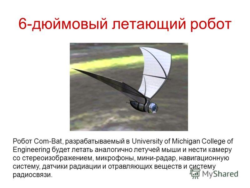6-дюймовый летающий робот Робот Com-Bat, разрабатываемый в University of Michigan College of Engineering будет летать аналогично летучей мыши и нести камеру со стереоизображением, микрофоны, мини-радар, навигационную систему, датчики радиации и отрав